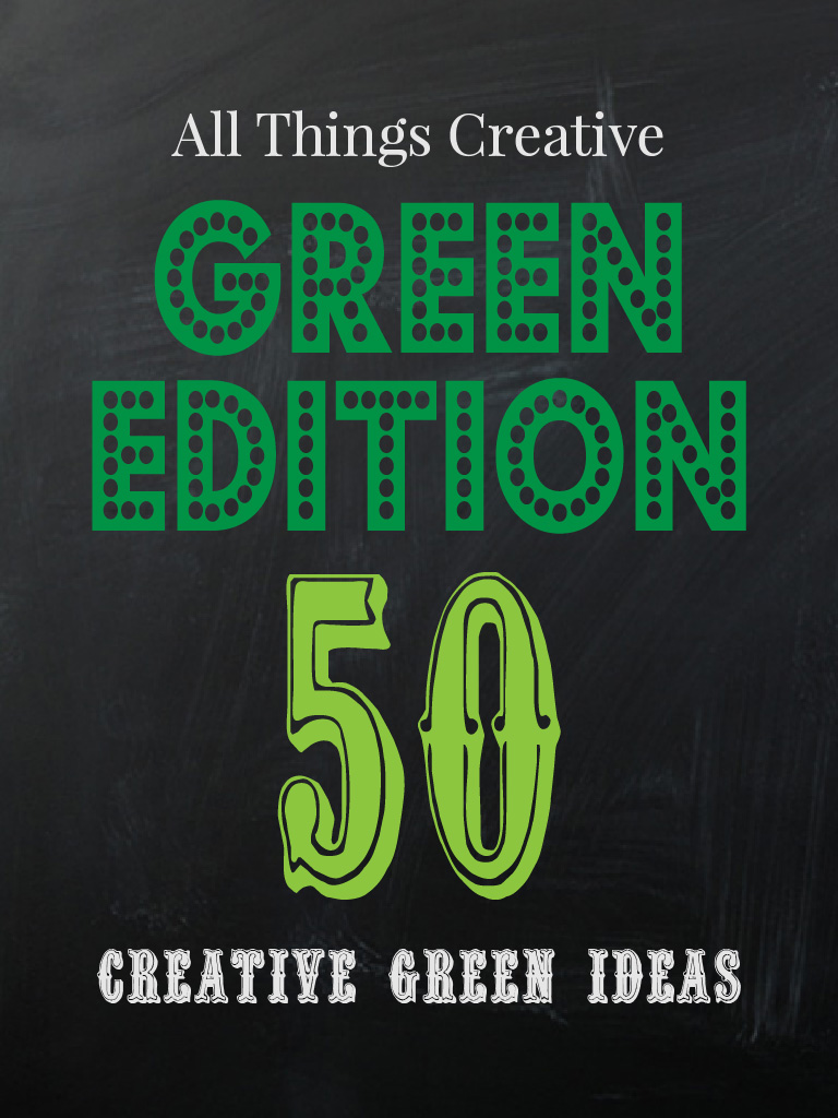 All Things Creative - Green Edition - 40 plus green ideas