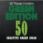 All Things Creative - Green Edition - 50 green ideas
