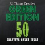 All Things Creative - Green Edition - 50 green ideas