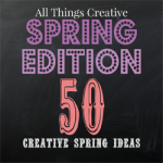 All Things Creative – Spring Edition