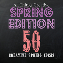 All Things Creative - Spring Edition 50 creative spring ideas