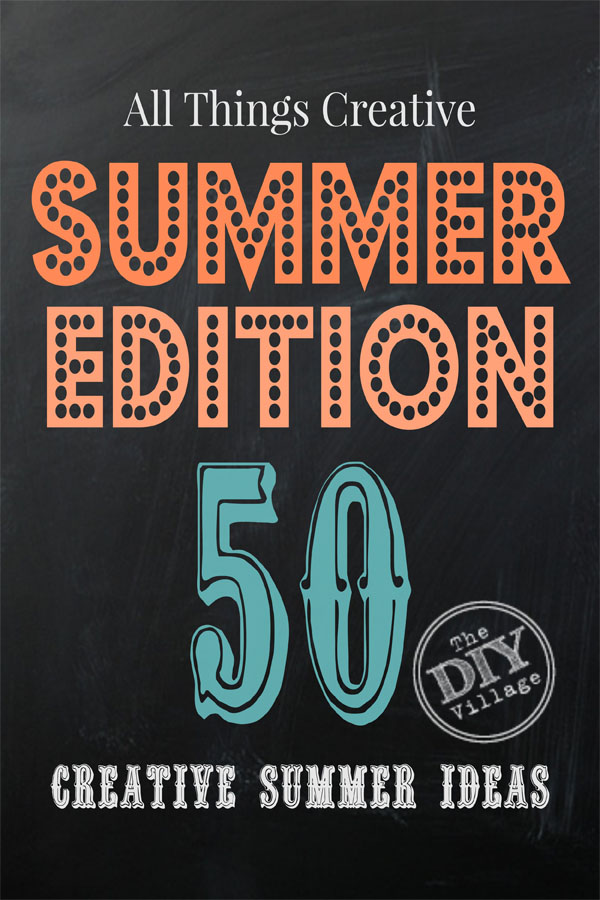 All Things Creative Summer Edition - over 50 awesome ideas to keep you busy this summer!