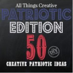 All Things Creative Patriotic Edition - over 50 Patriotic projects!