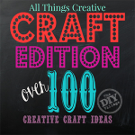 All Things Creative - Craft Edition over 100 creative craft ideas for anyone to try!
